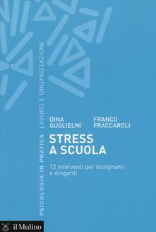 Stress a scuola. 12 interventi per insegnanti e dirigenti - Dina Guglielmi,Franco Fraccaroli - copertina