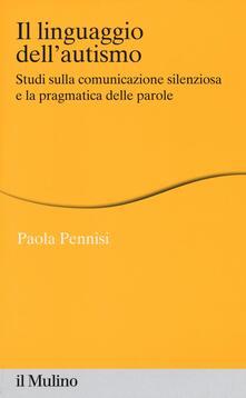 Il linguaggio dell'autismo. Studi sulla comunicazione silenziosa e la pragmatica delle parole - Paola Pennisi - copertina