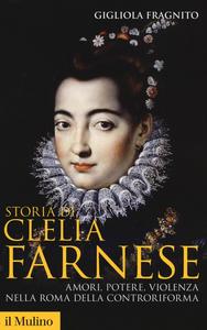 Libro Storia di Clelia Farnese. Amori, potere, violenza nella Roma della Controriforma Gigliola Fragnito