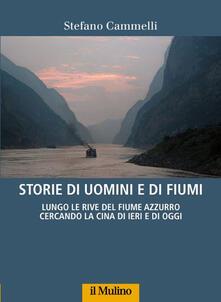 Storie di uomini e di fiumi. Lungo le rive del Fiume Azzurro cercando la Cina di ieri e di oggi - Stefano Cammelli - copertina