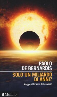 Solo un miliardo di anni? Viaggio al termine dell'universo - Paolo De Bernardis - copertina