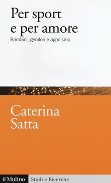 Per sport e per amore. Bambini, genitori e agonismo - Caterina Satta - copertina