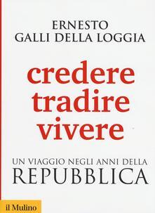 Credere, tradire, vivere. Un viaggio negli anni della Repubblica - Ernesto Galli Della Loggia - copertina