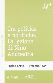 Tra politica e politiche. La lezione di Nino Andreatta - Enrico Letta,Romano Prodi - copertina