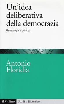 Un' idea deliberativa della democrazia. Genealogia e principi - Antonio Floridia - copertina