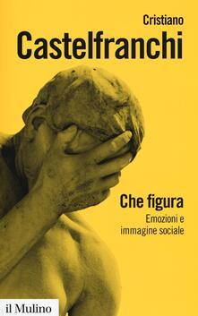 Che figura. Emozioni e immagine sociale - Cristiano Castelfranchi - copertina