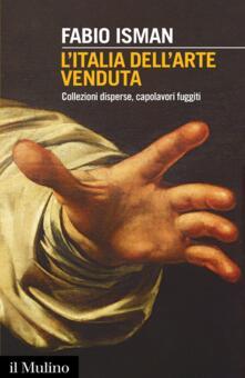 L' Italia dell'arte venduta. Collezioni disperse, capolavori fuggiti -  Fabio Isman - copertina