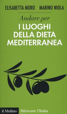 Andare per i luoghi della dieta mediterranea - Elisabetta Moro,Marino Niola - copertina