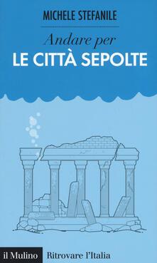 Andare per le città sepolte - Michele Stefanile - copertina