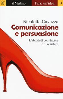 Comunicazione e persuasione. L'abilità di convincere e di resistere - Nicoletta Cavazza - copertina