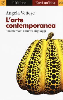 L' arte contemporanea. Tra mercato e nuovi linguaggi - Angela Vettese - copertina
