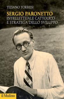 Sergio Paronetto. Intellettuale cattolico e stratega dello svilupppo - Tiziano Torresi - copertina