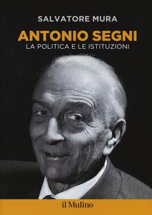 Antonio Segni. La politica e le istituzioni - Salvatore Mura - copertina