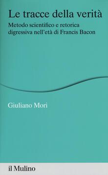 Le tracce della verità. Metodo scientifico e retorica digressiva nell'età di Francis Bacon - Mori - copertina