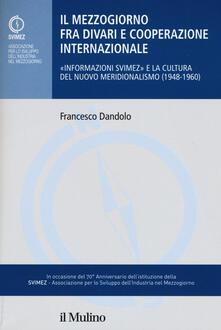 Il mezzogiorno fra divari e cooperazione internazionale. «Informazione SVIMEZ» e la cultura del nuovo meridionalsimo (1948-1960) - Francesco Dandolo - copertina