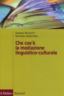 Che cos'è la mediazione linguistico culturale - Sabrina Machetti,Raymond Siebetcheu - copertina