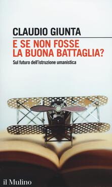 E se non fosse la buona battaglia? Sul futuro dell'istruzione umanistica - Claudio Giunta - copertina