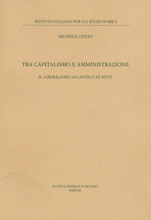 Tra capitalismo e amministrazione. Il liberalismo atlantico di Nitti - Michele Cento - copertina