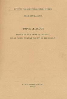 I papi e le acque. Bonifiche, peschiere e comunità nelle paludi pontine dal XVI al XVII secolo - Irene Bevilacqua - copertina