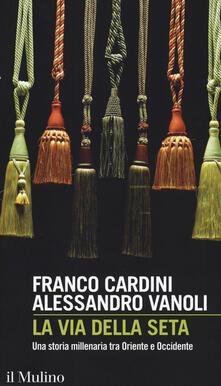 La via della seta. Una storia millenaria tra Oriente e Occidente -  Franco Cardini, Alessandro Vanoli - copertina