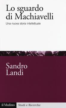 Lo sguardo di Machiavelli. Una nuova storia intellettuale - Sandro Landi - copertina