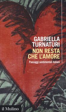 Non resta che l'amore. Paesaggi sentimentali italiani - Gabriella Turnaturi - copertina