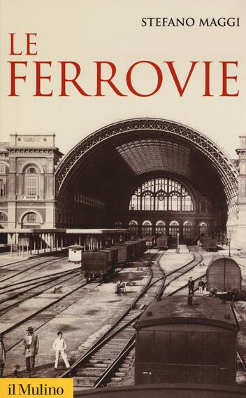 """Stefano Maggi, """"Le ferrovie"""" (Ed. Il Mulino)"""