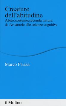 Creature dell'abitudine. Abito, costume, seconda natura da Aristotele alle scienze cognitive - Marco Piazza - copertina