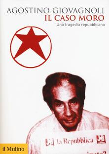 Il caso Moro. Una tragedia repubblicana - Agostino Giovagnoli - copertina