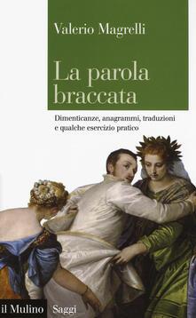 La parola braccata. Dimenticanze, anagrammi, traduzioni e qualche esercizio pratico - Valerio Magrelli - copertina