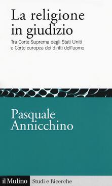 La religione in giudizio. Tra Corte Suprema degli Stati Uniti e Corte europea dei diritti dell'uomo - Pasquale Annicchino - copertina