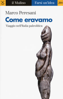 Come eravamo. Viaggio nell'Italia paleolitica - Marco Peresani - copertina