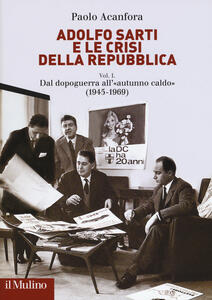 Libro Adolfo Sarti e le crisi della Repubblica. Vol. 1: Dal dopoguerra all'«autunno caldo» (1945-1969). Paolo Acanfora