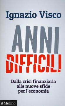 Anni difficili. Dalla crisi finanziaria alle nuove sfide per l'economia - Ignazio Visco - copertina