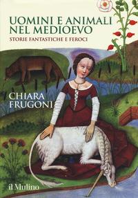 Uomini e animali nel medioevo. Storie fantastiche e feroci - Frugoni, Chiara - wuz.it