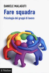 Fare squadra. Psicologia dei gruppi di lavoro - Daniele Malaguti - copertina