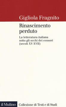 Ascotcamogli.it Rinascimento perduto. La letteratura italiana sotto gli occhi dei censori (secoli XV-XVII) Image