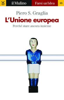 L' Unione europea. Perché stare ancora insieme -  Piero S. Graglia - copertina