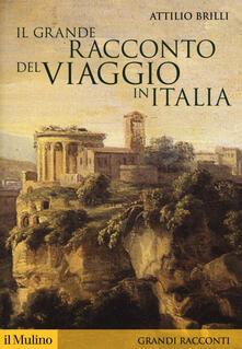 Il grande racconto del viaggio in Italia. Itinerari di ieri per viaggiatori di oggi - Attilio Brilli - copertina