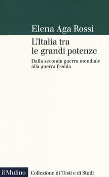L' Italia tra le grandi potenze. Dalla seconda guerra mondiale alla guerra fredda - Elena Aga-Rossi - copertina