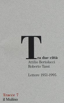 Tra due città. Lettere 1951-1995 - Attilio Bertolucci,Roberto Tassi - copertina