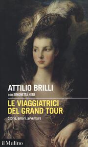 Libro Le viaggiatrici del Grand Tour. Storie, amori, avventure Attilio Brilli Simonetta Neri