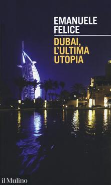 Dubai, l'ultima utopia - Emanuele Felice - copertina