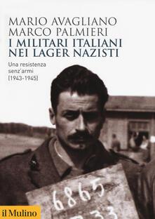I militari italiani nei lager nazisti. Una resistenza senz'armi (1943-1945) - Mario Avagliano,Marco Palmieri - copertina