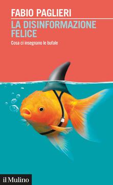 La disinformazione felice. Cosa ci insegnano le bufale - Fabio Paglieri - copertina