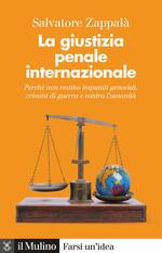 La giustizia penale internazionale. Perché non restino impuniti genocidi, crimini di guerra e contro l'umanità. Nuova ediz.