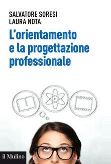 L' orientamento e la progettazione professionale. Modelli, strumenti e buone pratiche - Salvatore Soresi,Laura Nota - copertina