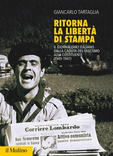 Ritorna la libertà di stampa. Il giornalismo italiano dalla caduta del fascismo alla Costituente (1943-1947) - Giancarlo Tartaglia - copertina