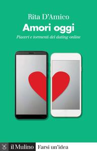 Libro Amori oggi. Piaceri e tormenti del dating online Rita D'Amico