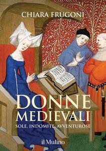 Libro Donne medievali. Sole, indomite, avventurose Chiara Frugoni